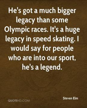 Steven Elm  - He's got a much bigger legacy than some Olympic races. It's a huge legacy in speed skating. I would say for people who are into our sport, he's a legend.