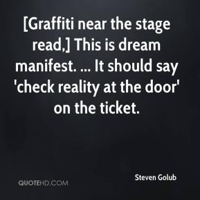 Steven Golub  - [Graffiti near the stage read,] This is dream manifest. ... It should say 'check reality at the door' on the ticket.