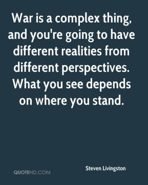 Steven Livingston  - War is a complex thing, and you're going to have different realities from different perspectives. What you see depends on where you stand.