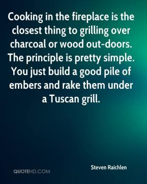 Steven Raichlen  - Cooking in the fireplace is the closest thing to grilling over charcoal or wood out-doors. The principle is pretty simple. You just build a good pile of embers and rake them under a Tuscan grill.