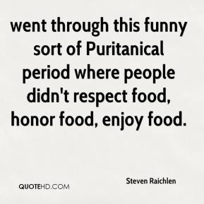 Steven Raichlen  - went through this funny sort of Puritanical period where people didn't respect food, honor food, enjoy food.