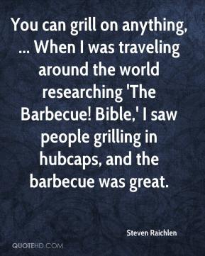 Steven Raichlen  - You can grill on anything, ... When I was traveling around the world researching 'The Barbecue! Bible,' I saw people grilling in hubcaps, and the barbecue was great.