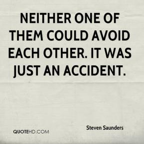 Steven Saunders  - Neither one of them could avoid each other. It was just an accident.