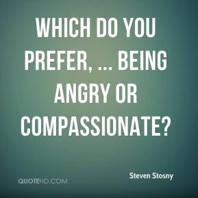 Steven Stosny  - Which do you prefer, ... Being angry or compassionate?