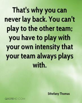 That's why you can never lay back. You can't play to the other team; you have to play with your own intensity that your team always plays with.
