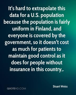 Stuart Weiss  - It's hard to extrapolate this data for a U.S. population because the population is fairly uniform in Finland, and everyone is covered by the government, so it doesn't cost as much for patients to maintain good control as it does for people without insurance in this country.