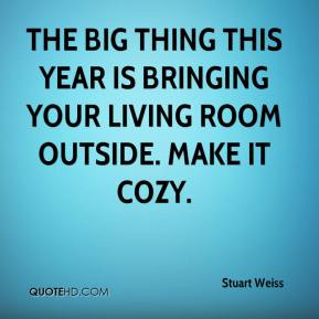 Stuart Weiss  - The big thing this year is bringing your living room outside. Make it cozy.