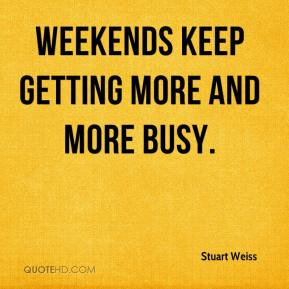 Stuart Weiss  - Weekends keep getting more and more busy.