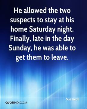Sue Livoti  - He allowed the two suspects to stay at his home Saturday night. Finally, late in the day Sunday, he was able to get them to leave.