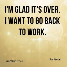 Sue Martin  - I'm glad it's over. I want to go back to work.