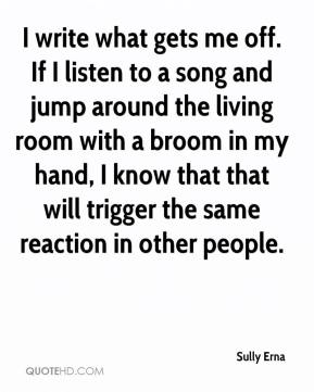Sully Erna  - I write what gets me off. If I listen to a song and jump around the living room with a broom in my hand, I know that that will trigger the same reaction in other people.