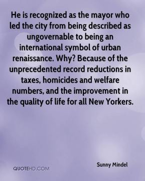 Sunny Mindel  - He is recognized as the mayor who led the city from being described as ungovernable to being an international symbol of urban renaissance. Why? Because of the unprecedented record reductions in taxes, homicides and welfare numbers, and the improvement in the quality of life for all New Yorkers.