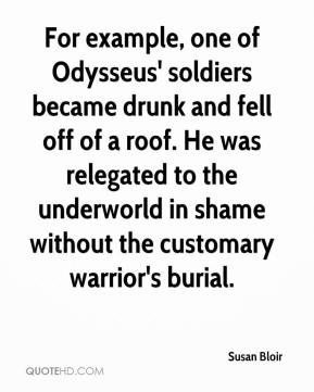Susan Bloir  - For example, one of Odysseus' soldiers became drunk and fell off of a roof. He was relegated to the underworld in shame without the customary warrior's burial.