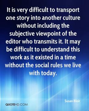 Susan Bloir  - It is very difficult to transport one story into another culture without including the subjective viewpoint of the editor who transmits it. It may be difficult to understand this work as it existed in a time without the social rules we live with today.