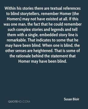 Susan Bloir  - Within his stories there are textual references to blind storytellers, remember Homer (the Homers) may not have existed at all. If this was one man, the fact that he could remember such complex stories and legends and tell them with a single, embedded story line is remarkable. That indicates to some that he may have been blind. When one is blind, the other senses are heightened. That is some of the rationale behind the statement that Homer may have been blind.