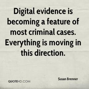 Susan Brenner  - Digital evidence is becoming a feature of most criminal cases. Everything is moving in this direction.