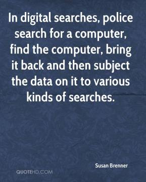 In digital searches, police search for a computer, find the computer, bring it back and then subject the data on it to various kinds of searches.