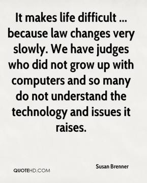 It makes life difficult ... because law changes very slowly. We have judges who did not grow up with computers and so many do not understand the technology and issues it raises.