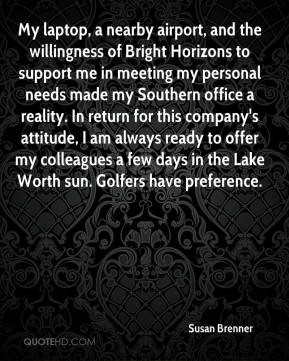 My laptop, a nearby airport, and the willingness of Bright Horizons to support me in meeting my personal needs made my Southern office a reality. In return for this company's attitude, I am always ready to offer my colleagues a few days in the Lake Worth sun. Golfers have preference.