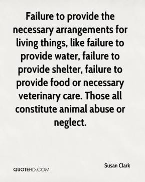 Susan Clark  - Failure to provide the necessary arrangements for living things, like failure to provide water, failure to provide shelter, failure to provide food or necessary veterinary care. Those all constitute animal abuse or neglect.