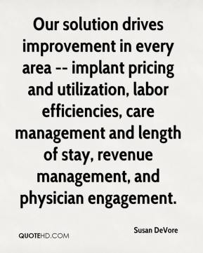 Susan DeVore  - Our solution drives improvement in every area -- implant pricing and utilization, labor efficiencies, care management and length of stay, revenue management, and physician engagement.