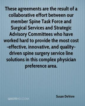 Susan DeVore  - These agreements are the result of a collaborative effort between our member Spine Task Force and Surgical Services and Strategic Advisory Committees who have worked hard to provide the most cost-effective, innovative, and quality-driven spine surgery service line solutions in this complex physician preference area.