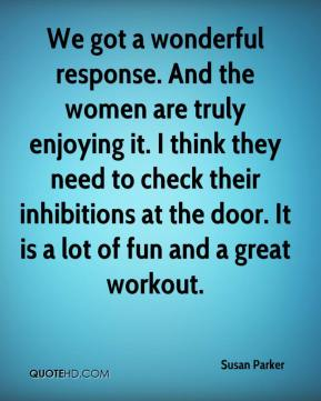 Susan Parker  - We got a wonderful response. And the women are truly enjoying it. I think they need to check their inhibitions at the door. It is a lot of fun and a great workout.