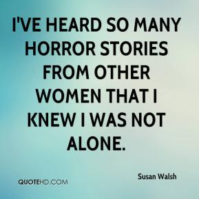 Susan Walsh  - I've heard so many horror stories from other women that I knew I was not alone.
