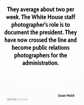 Susan Walsh  - They average about two per week. The White House staff photographer's role is to document the president. They have now crossed the line and become public relations photographers for the administration.
