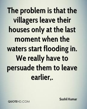 The problem is that the villagers leave their houses only at the last moment when the waters start flooding in. We really have to persuade them to leave earlier.