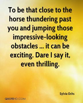 Sylvia Ochs  - To be that close to the horse thundering past you and jumping those impressive-looking obstacles ... it can be exciting. Dare I say it, even thrilling.