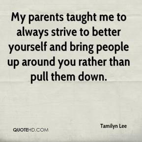 Tamilyn Lee  - My parents taught me to always strive to better yourself and bring people up around you rather than pull them down.