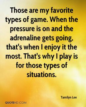 Tamilyn Lee  - Those are my favorite types of game. When the pressure is on and the adrenaline gets going, that's when I enjoy it the most. That's why I play is for those types of situations.