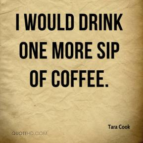 Tara Cook  - I would drink one more sip of coffee.