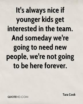 Tara Cook  - It's always nice if younger kids get interested in the team. And someday we're going to need new people, we're not going to be here forever.
