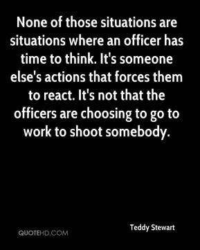 Teddy Stewart  - None of those situations are situations where an officer has time to think. It's someone else's actions that forces them to react. It's not that the officers are choosing to go to work to shoot somebody.