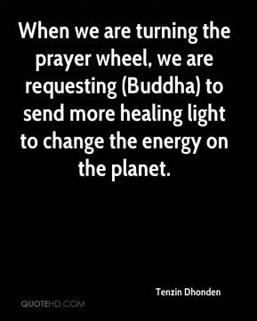 Tenzin Dhonden  - When we are turning the prayer wheel, we are requesting (Buddha) to send more healing light to change the energy on the planet.