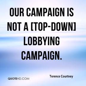 Terence Courtney  - Our campaign is not a [top-down] lobbying campaign.