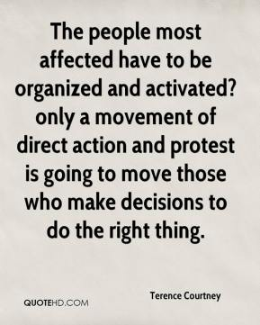 Terence Courtney  - The people most affected have to be organized and activated?only a movement of direct action and protest is going to move those who make decisions to do the right thing.