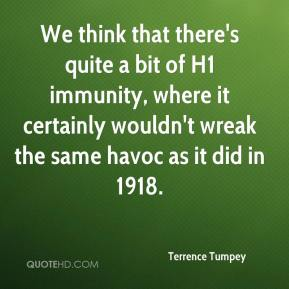 Terrence Tumpey  - We think that there's quite a bit of H1 immunity, where it certainly wouldn't wreak the same havoc as it did in 1918.