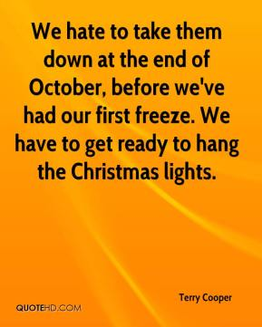 Terry Cooper  - We hate to take them down at the end of October, before we've had our first freeze. We have to get ready to hang the Christmas lights.