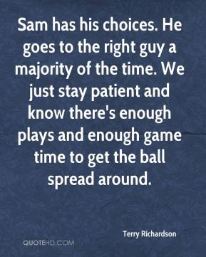 Terry Richardson  - Sam has his choices. He goes to the right guy a majority of the time. We just stay patient and know there's enough plays and enough game time to get the ball spread around.