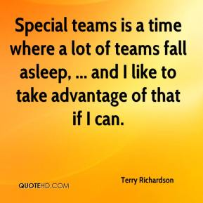 Terry Richardson  - Special teams is a time where a lot of teams fall asleep, ... and I like to take advantage of that if I can.