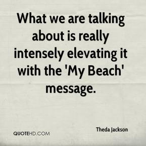 Theda Jackson  - What we are talking about is really intensely elevating it with the 'My Beach' message.