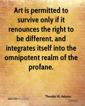 Theodor W. Adorno  - Art is permitted to survive only if it renounces the right to be different, and integrates itself into the omnipotent realm of the profane.