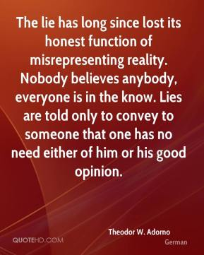 Theodor W. Adorno  - The lie has long since lost its honest function of misrepresenting reality. Nobody believes anybody, everyone is in the know. Lies are told only to convey to someone that one has no need either of him or his good opinion.