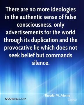 Theodor W. Adorno  - There are no more ideologies in the authentic sense of false consciousness, only advertisements for the world through its duplication and the provocative lie which does not seek belief but commands silence.