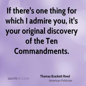 Thomas Brackett Reed  - If there's one thing for which I admire you, it's your original discovery of the Ten Commandments.