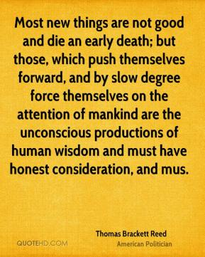 Thomas Brackett Reed  - Most new things are not good and die an early death; but those, which push themselves forward, and by slow degree force themselves on the attention of mankind are the unconscious productions of human wisdom and must have honest consideration, and mus.