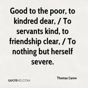 Thomas Carew  - Good to the poor, to kindred dear, / To servants kind, to friendship clear, / To nothing but herself severe.